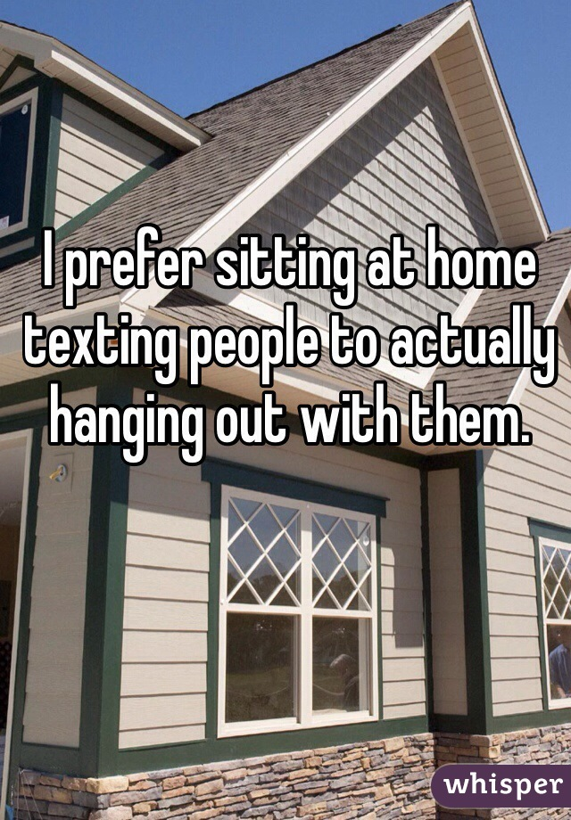 I prefer sitting at home texting people to actually hanging out with them.