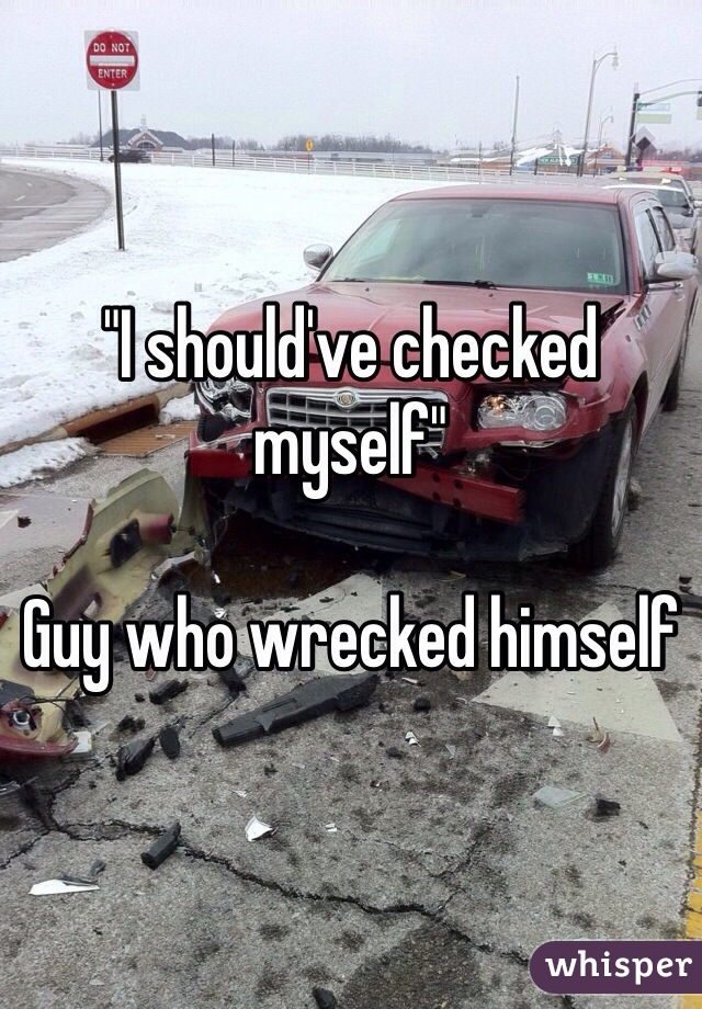 """""""I should've checked myself""""  Guy who wrecked himself"""