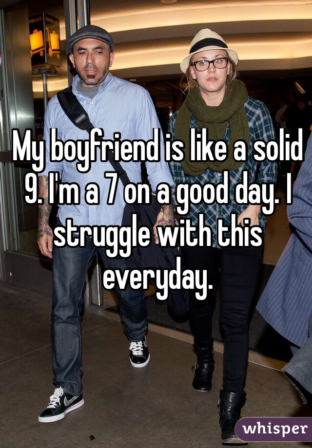 My boyfriend is like a solid 9. I'm a 7 on a good day. I struggle with this everyday.