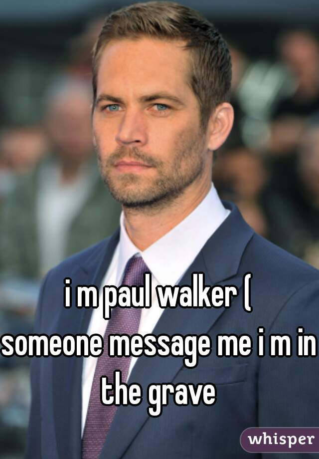 i m paul walker (  someone message me i m in the grave