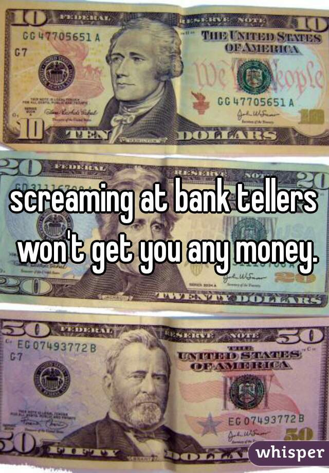 screaming at bank tellers won't get you any money.