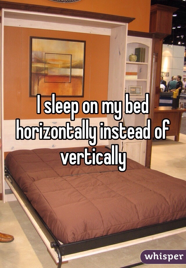 I sleep on my bed horizontally instead of vertically