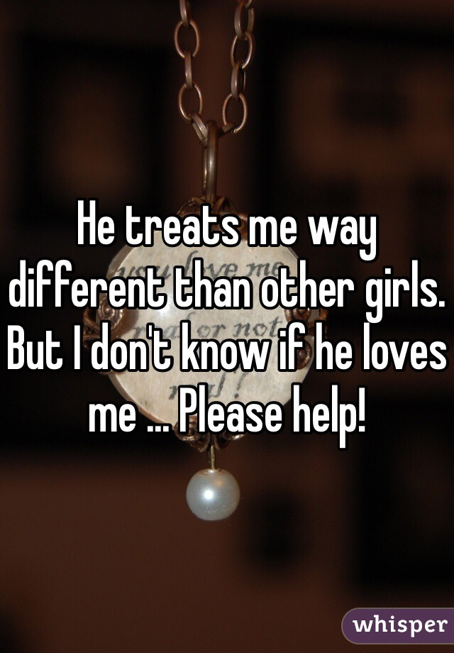 He treats me way different than other girls. But I don't know if he loves me ... Please help!