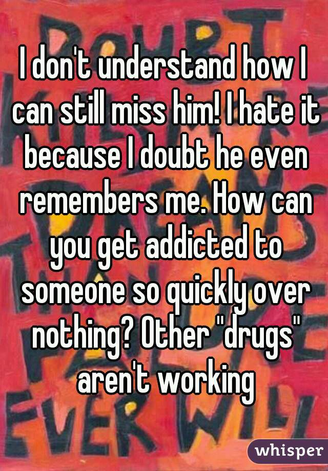 "I don't understand how I can still miss him! I hate it because I doubt he even remembers me. How can you get addicted to someone so quickly over nothing? Other ""drugs"" aren't working"