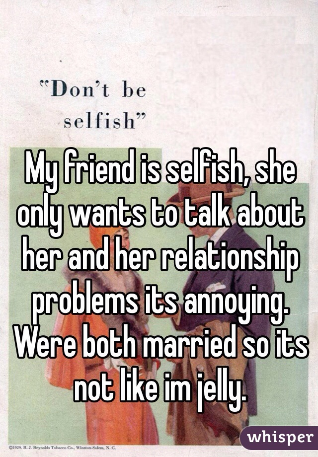My friend is selfish, she only wants to talk about her and her relationship problems its annoying. Were both married so its not like im jelly.