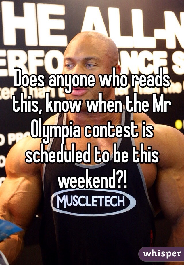 Does anyone who reads this, know when the Mr Olympia contest is scheduled to be this weekend?!
