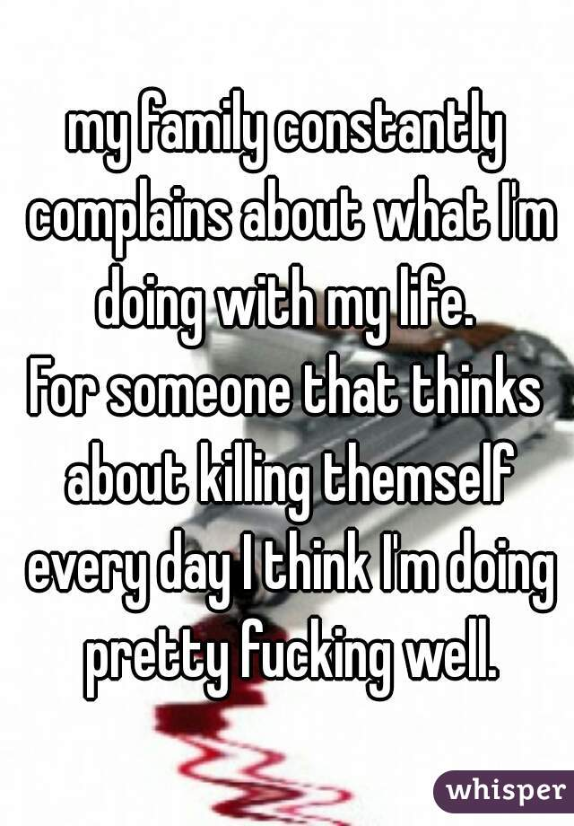 my family constantly complains about what I'm doing with my life.   For someone that thinks about killing themself every day I think I'm doing pretty fucking well.