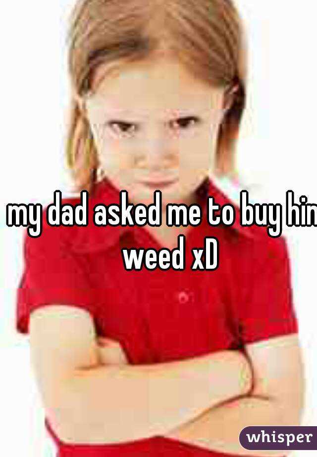 my dad asked me to buy him weed xD