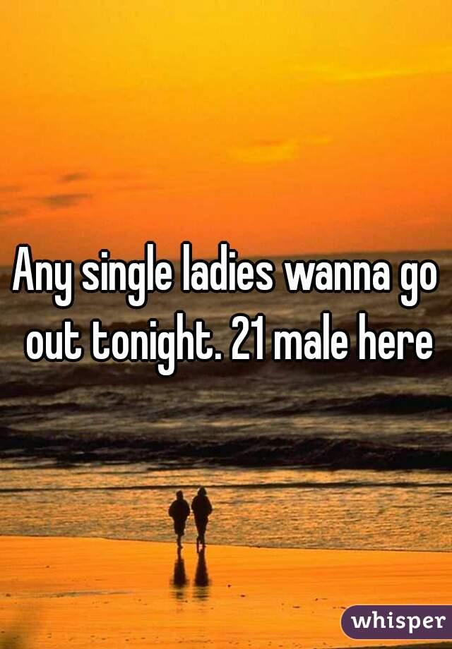 Any single ladies wanna go out tonight. 21 male here