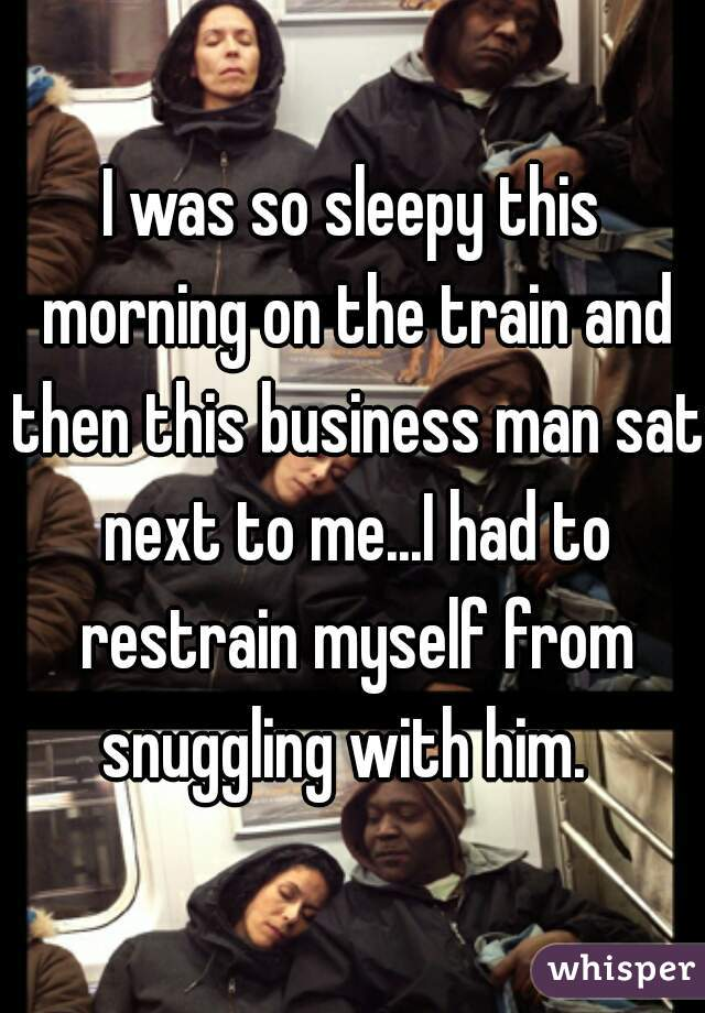 I was so sleepy this morning on the train and then this business man sat next to me...I had to restrain myself from snuggling with him.