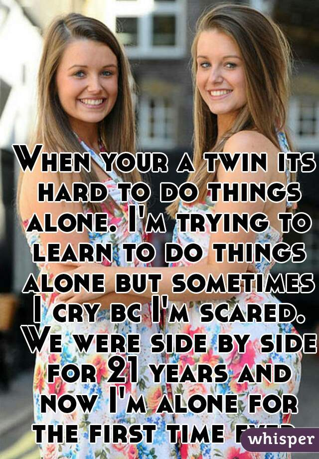 When your a twin its hard to do things alone. I'm trying to learn to do things alone but sometimes I cry bc I'm scared. We were side by side for 21 years and now I'm alone for the first time ever.