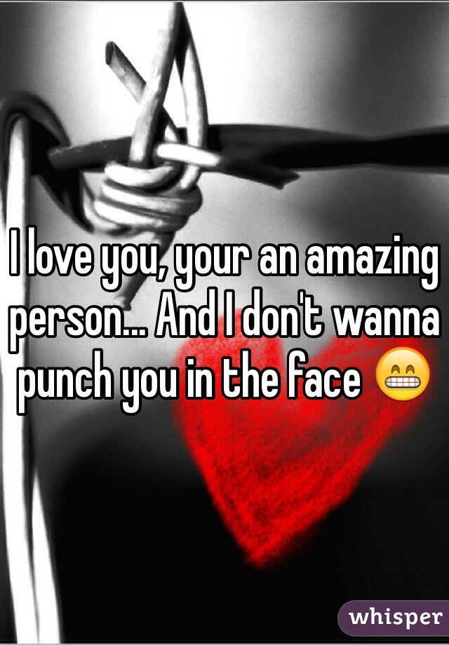 I love you, your an amazing person... And I don't wanna punch you in the face 😁