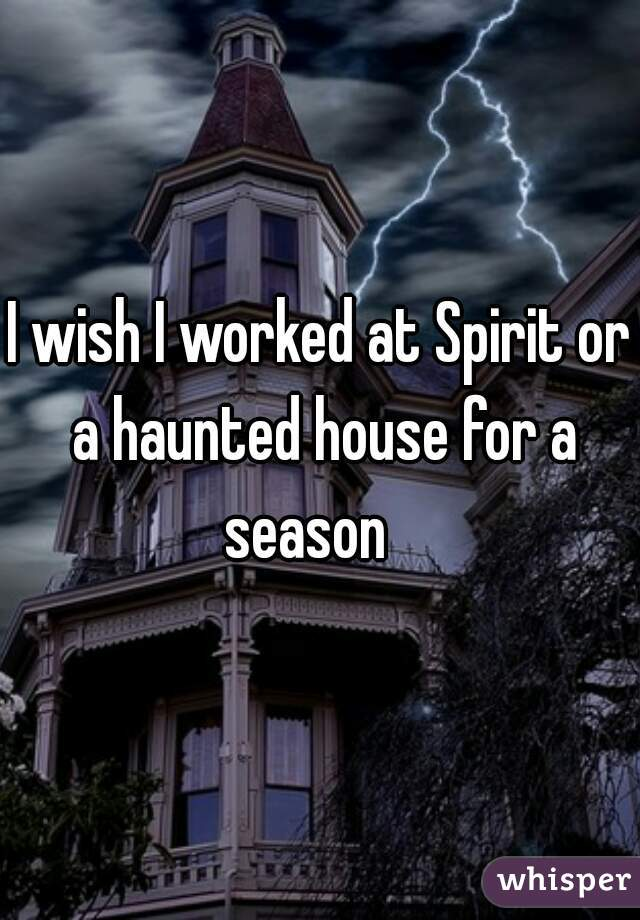 I wish I worked at Spirit or a haunted house for a season