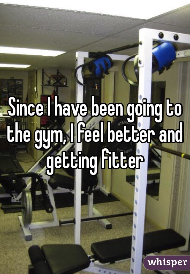Since I have been going to the gym, I feel better and getting fitter