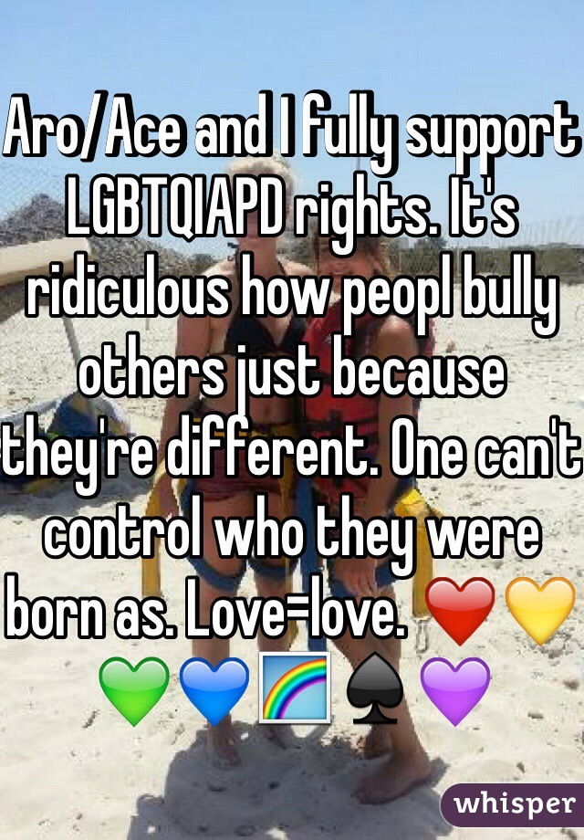 Aro/Ace and I fully support LGBTQIAPD rights. It's ridiculous how peopl bully others just because they're different. One can't control who they were born as. Love=love. ❤️💛💚💙🌈♠️💜