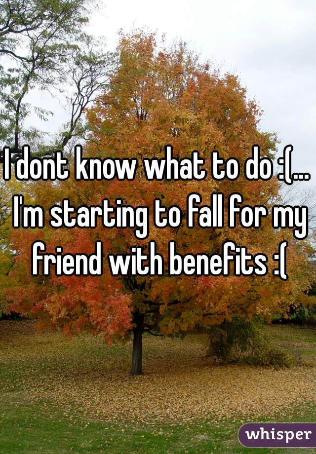 I dont know what to do :(... I'm starting to fall for my friend with benefits :(