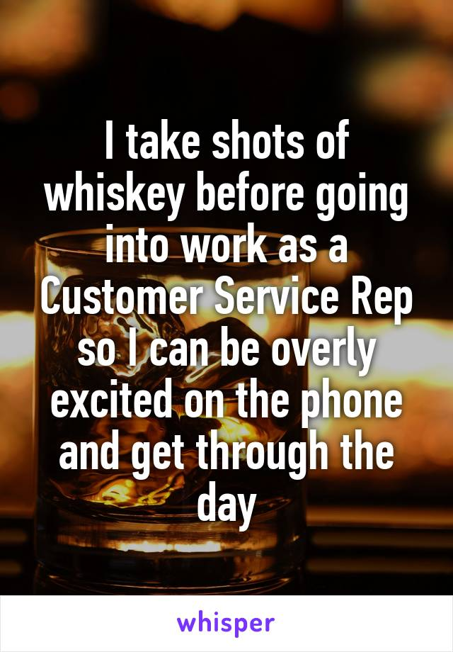 I take shots of whiskey before going into work as a Customer Service Rep so I can be overly excited on the phone and get through the day