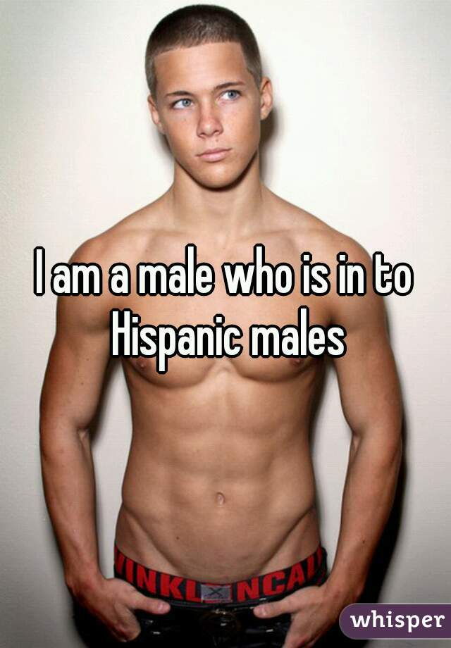 I am a male who is in to Hispanic males