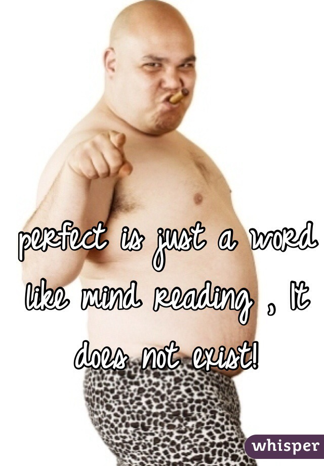 perfect is just a word like mind reading , It does not exist!