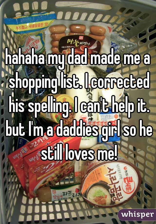 hahaha my dad made me a shopping list. I corrected his spelling. I can't help it. but I'm a daddies girl so he still loves me!