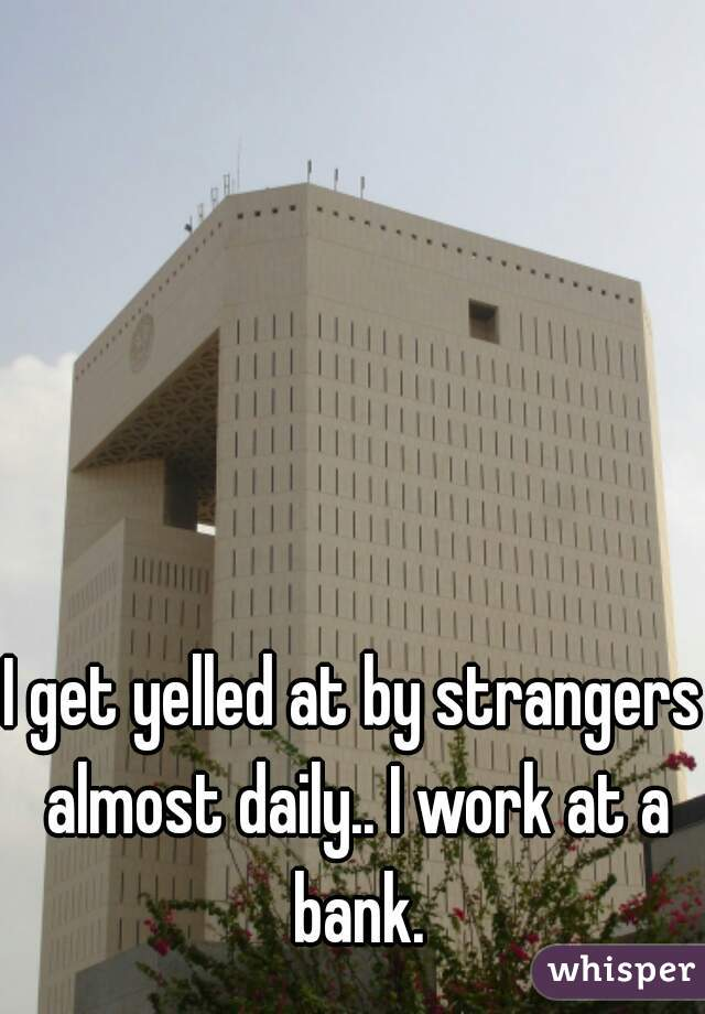 I get yelled at by strangers almost daily.. I work at a bank.