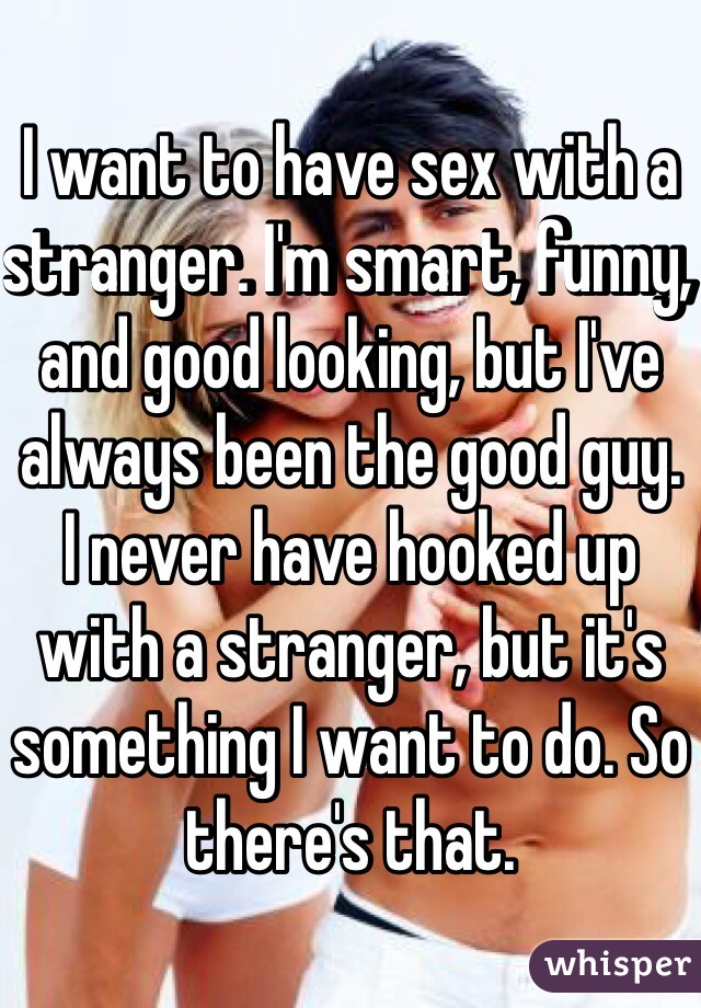 I want to have sex with a stranger. I'm smart, funny, and good looking, but I've always been the good guy.  I never have hooked up with a stranger, but it's something I want to do. So there's that.