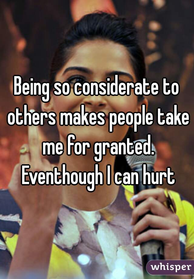 Being so considerate to others makes people take me for granted. Eventhough I can hurt