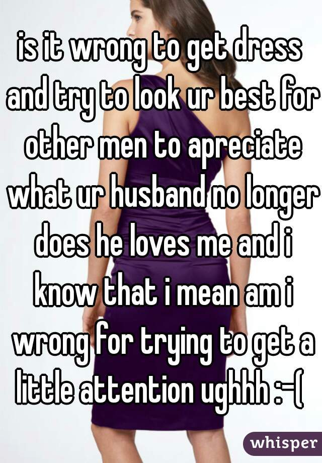 is it wrong to get dress and try to look ur best for other men to apreciate what ur husband no longer does he loves me and i know that i mean am i wrong for trying to get a little attention ughhh :-(