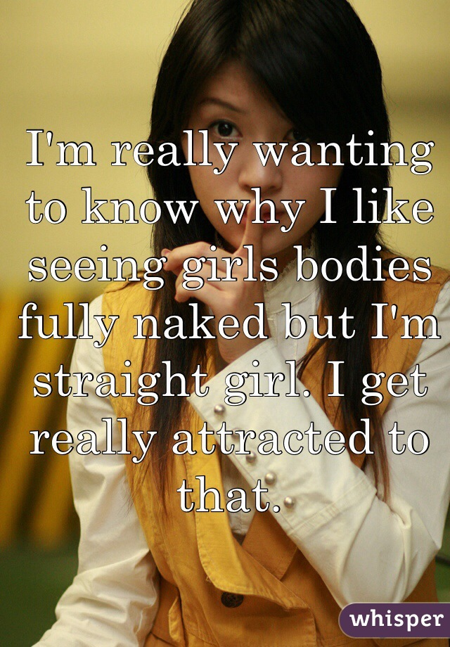 I'm really wanting to know why I like seeing girls bodies fully naked but I'm straight girl. I get really attracted to that.