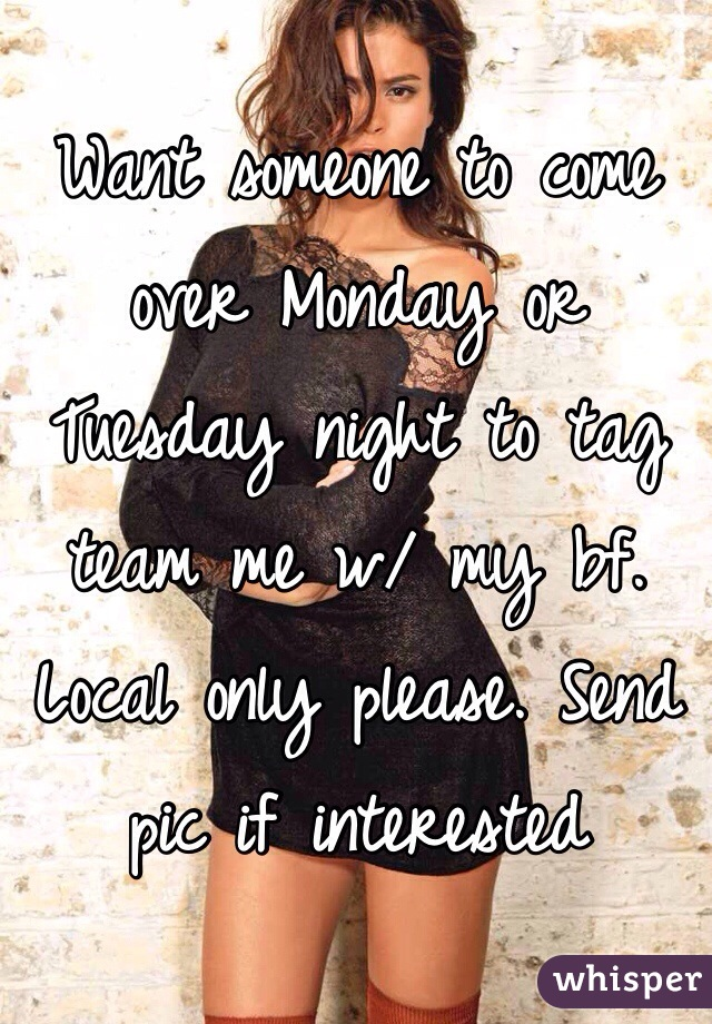 Want someone to come over Monday or Tuesday night to tag team me w/ my bf.  Local only please. Send pic if interested
