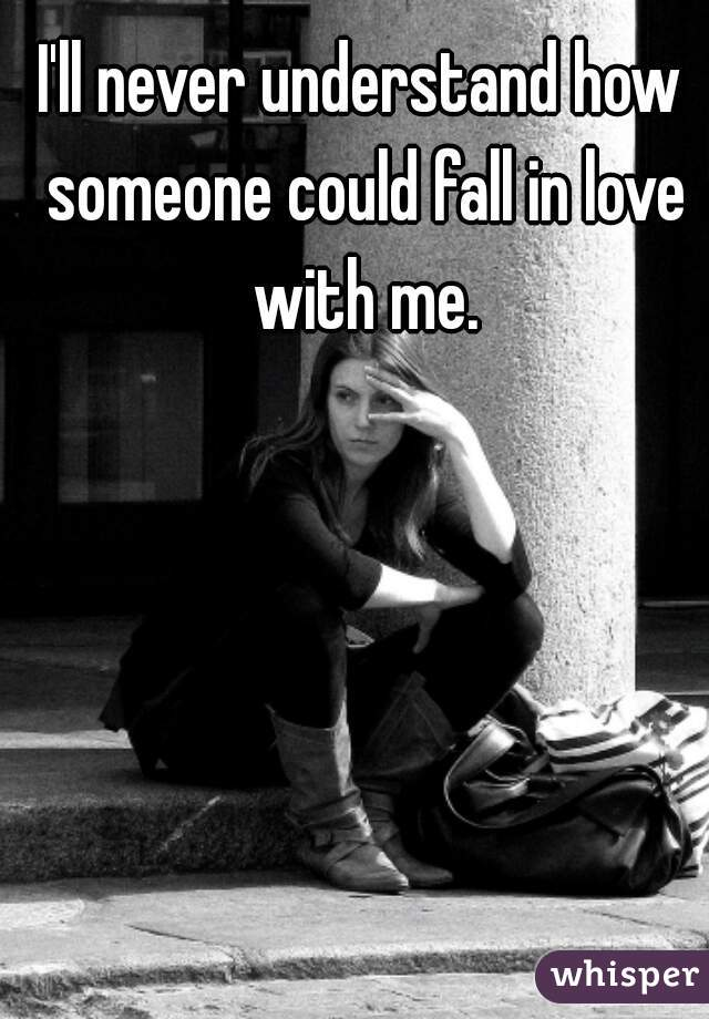 I'll never understand how someone could fall in love with me.