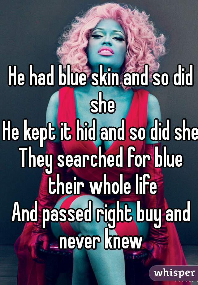 He had blue skin and so did she He kept it hid and so did she They searched for blue their whole life And passed right buy and never knew