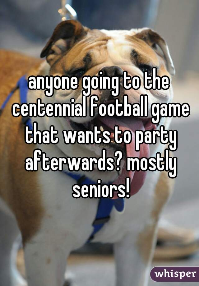 anyone going to the centennial football game that wants to party afterwards? mostly seniors!