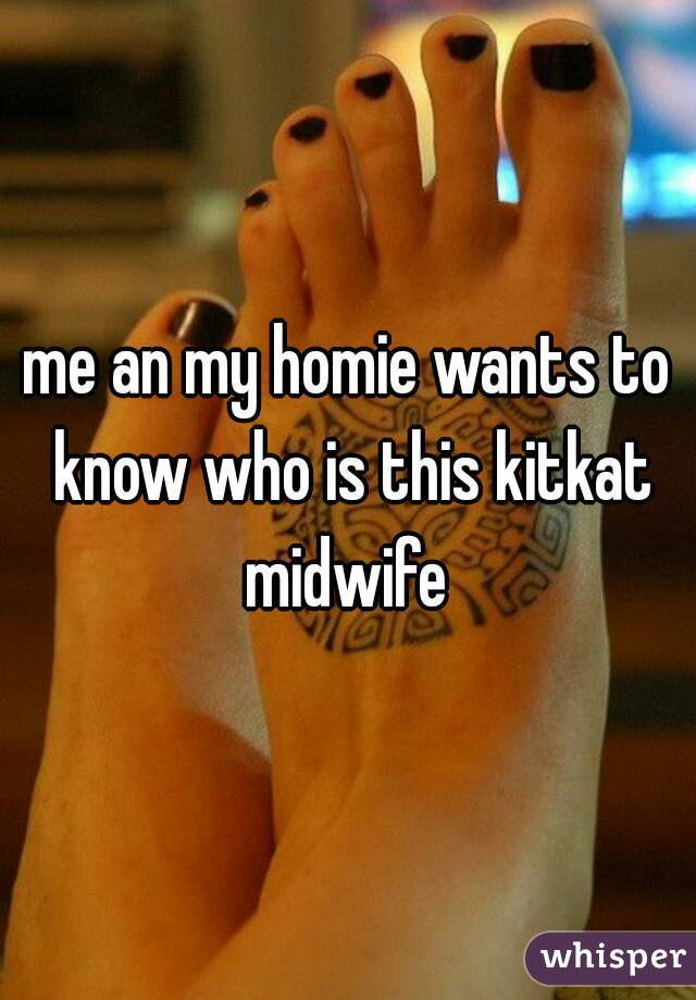 me an my homie wants to know who is this kitkat midwife