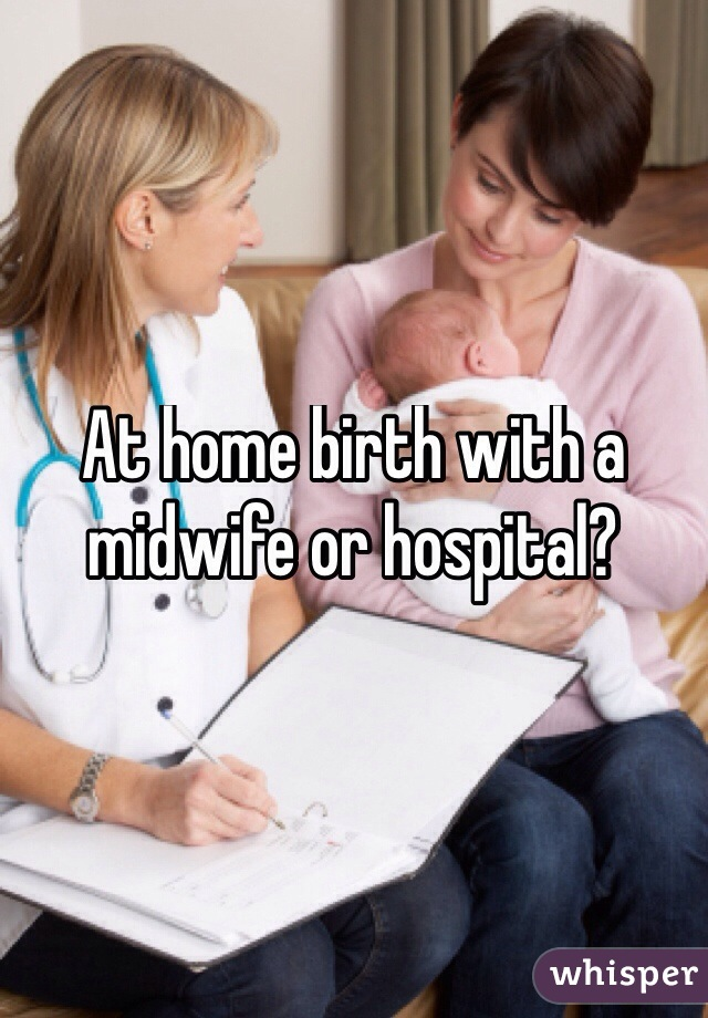 At home birth with a midwife or hospital?
