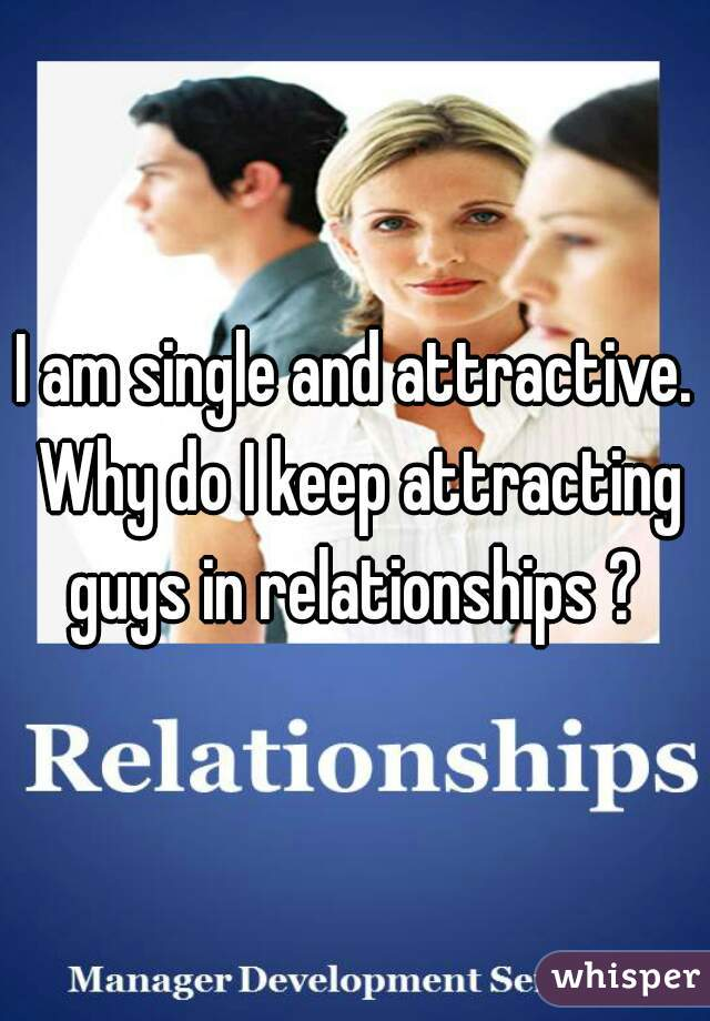 I am single and attractive. Why do I keep attracting guys in relationships ?