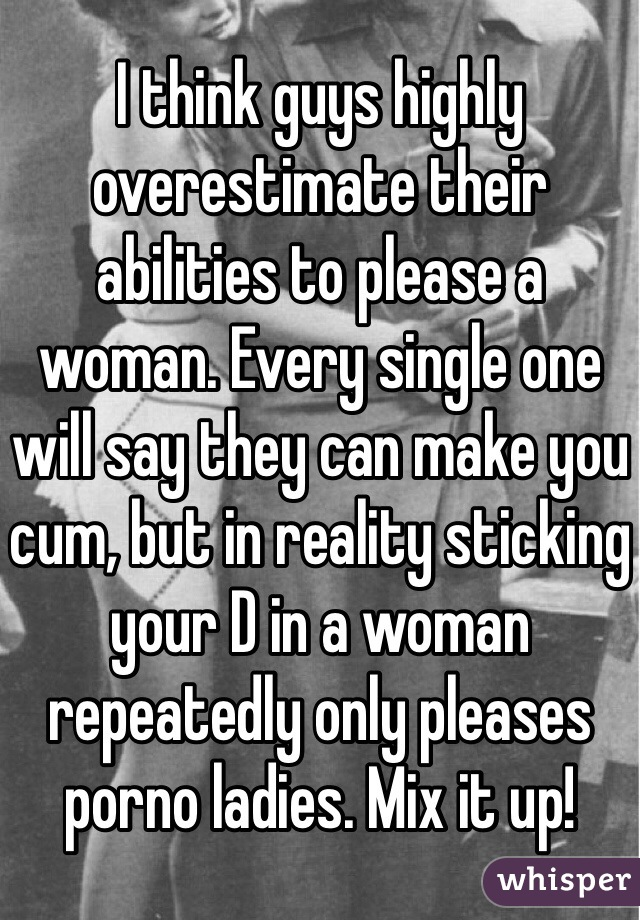 I think guys highly overestimate their abilities to please a woman. Every single one will say they can make you cum, but in reality sticking your D in a woman repeatedly only pleases porno ladies. Mix it up!