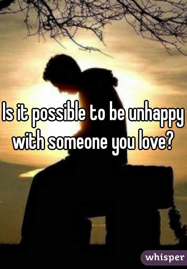 Is it possible to be unhappy with someone you love?