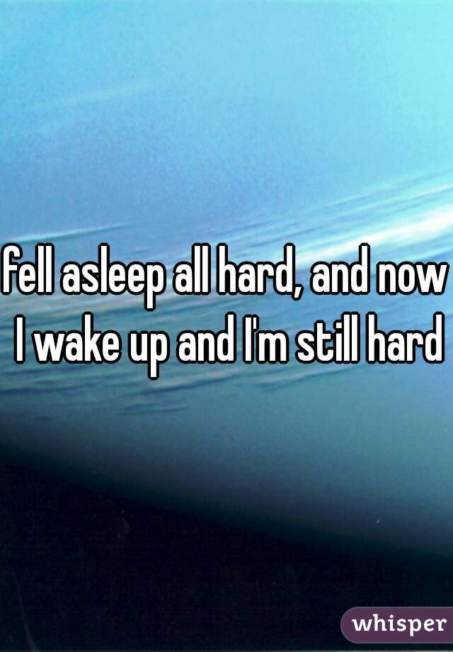 fell asleep all hard, and now I wake up and I'm still hard