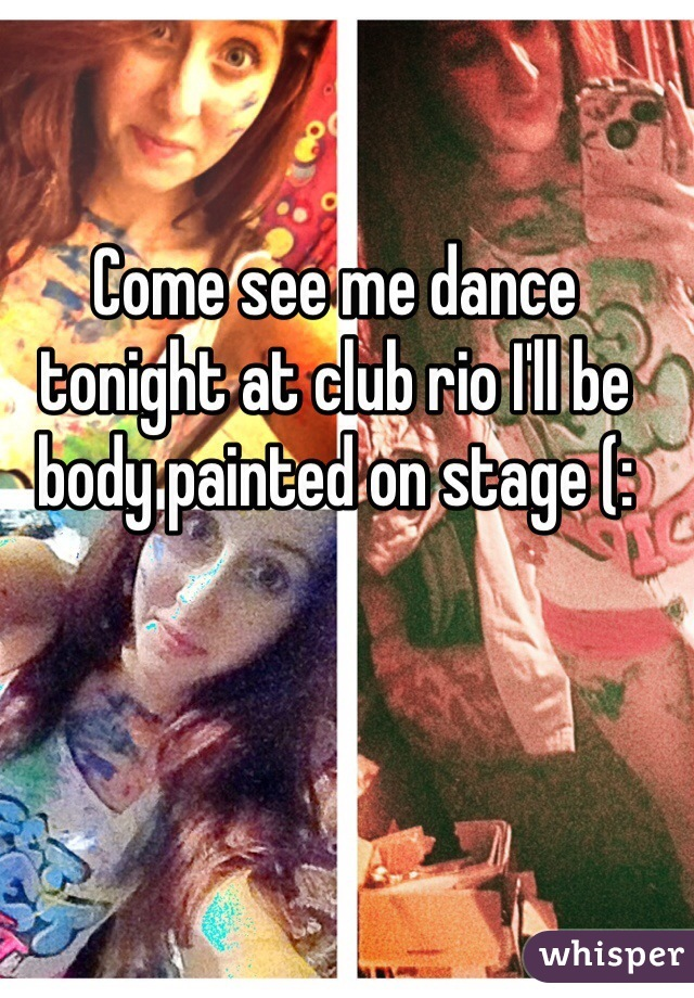 Come see me dance tonight at club rio I'll be body painted on stage (: