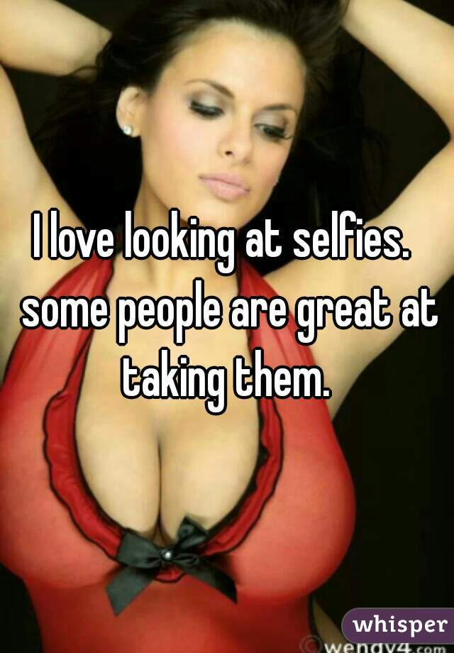 I love looking at selfies.  some people are great at taking them.