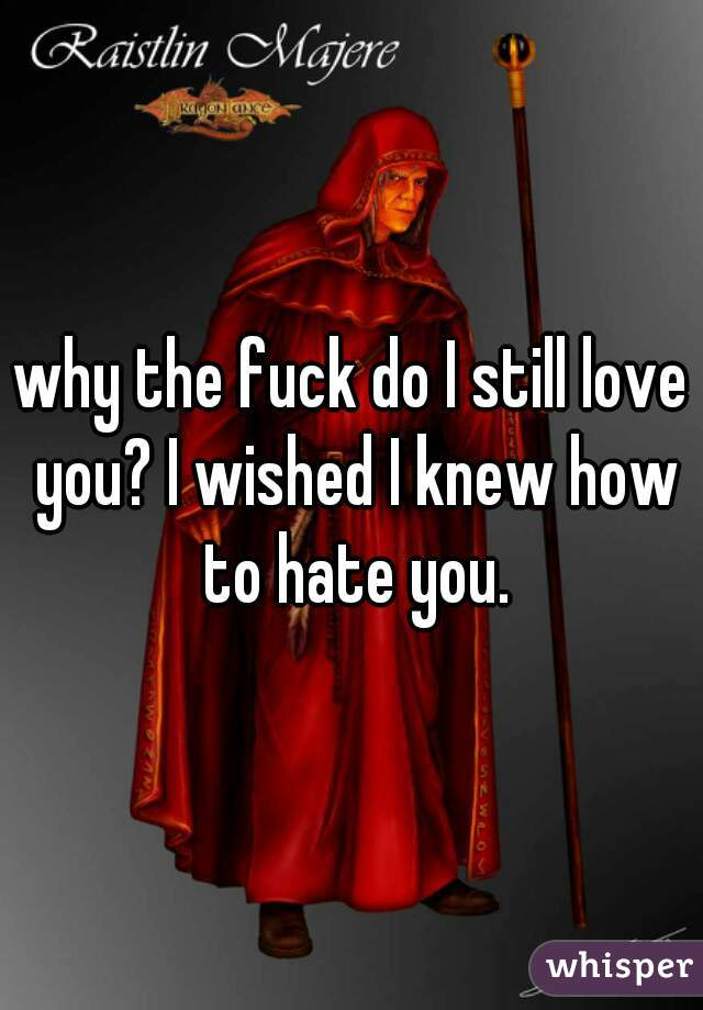 why the fuck do I still love you? I wished I knew how to hate you.