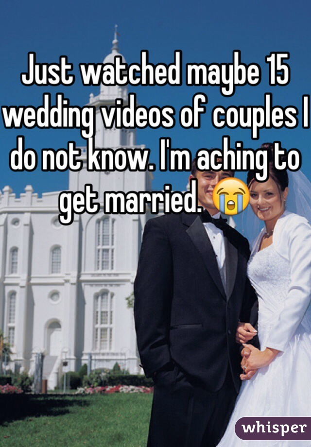 Just watched maybe 15 wedding videos of couples I do not know. I'm aching to get married. 😭