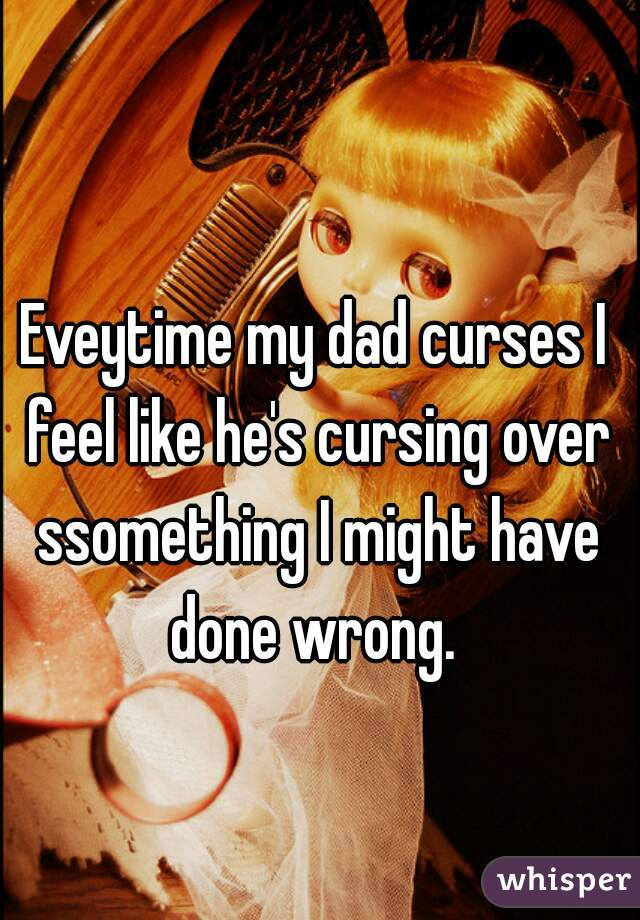 Eveytime my dad curses I feel like he's cursing over ssomething I might have done wrong.