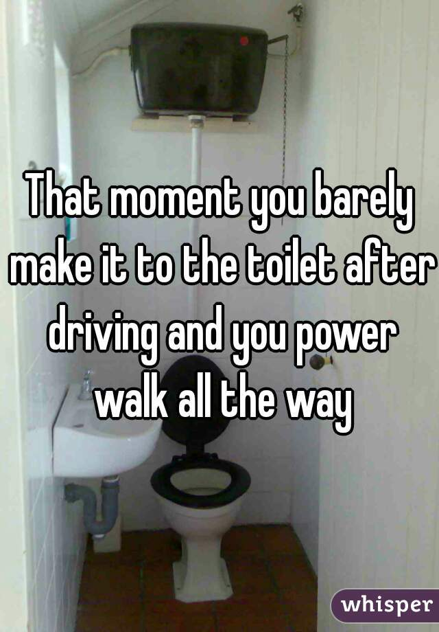 That moment you barely make it to the toilet after driving and you power walk all the way