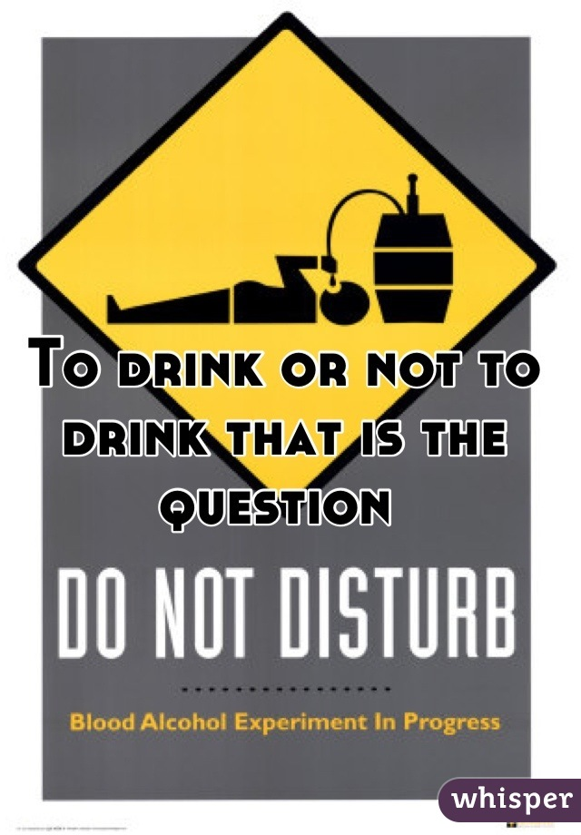To drink or not to drink that is the question