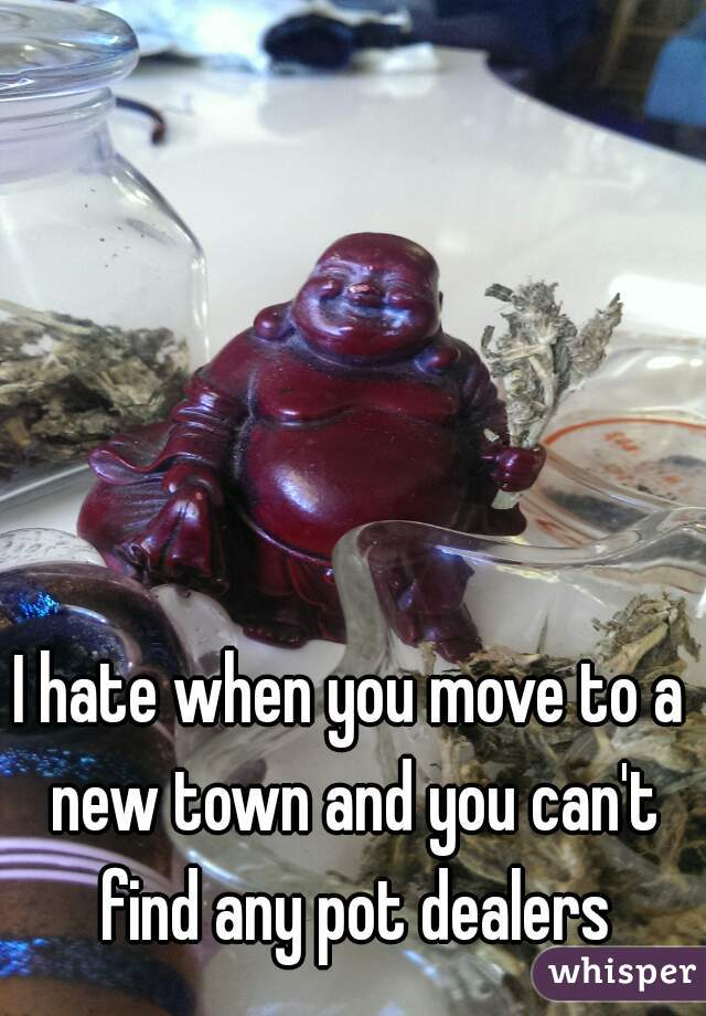 I hate when you move to a new town and you can't find any pot dealers