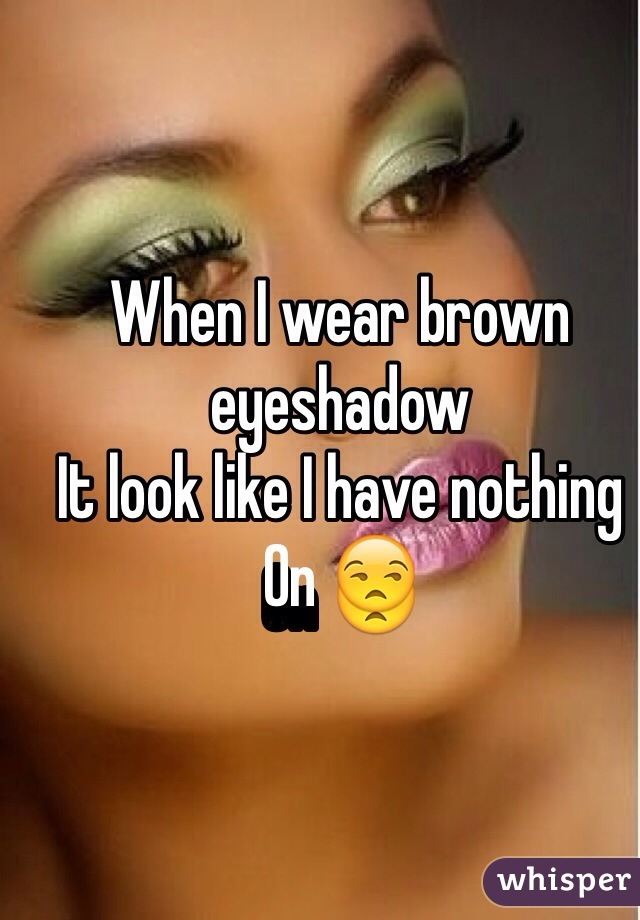 When I wear brown eyeshadow  It look like I have nothing  On 😒