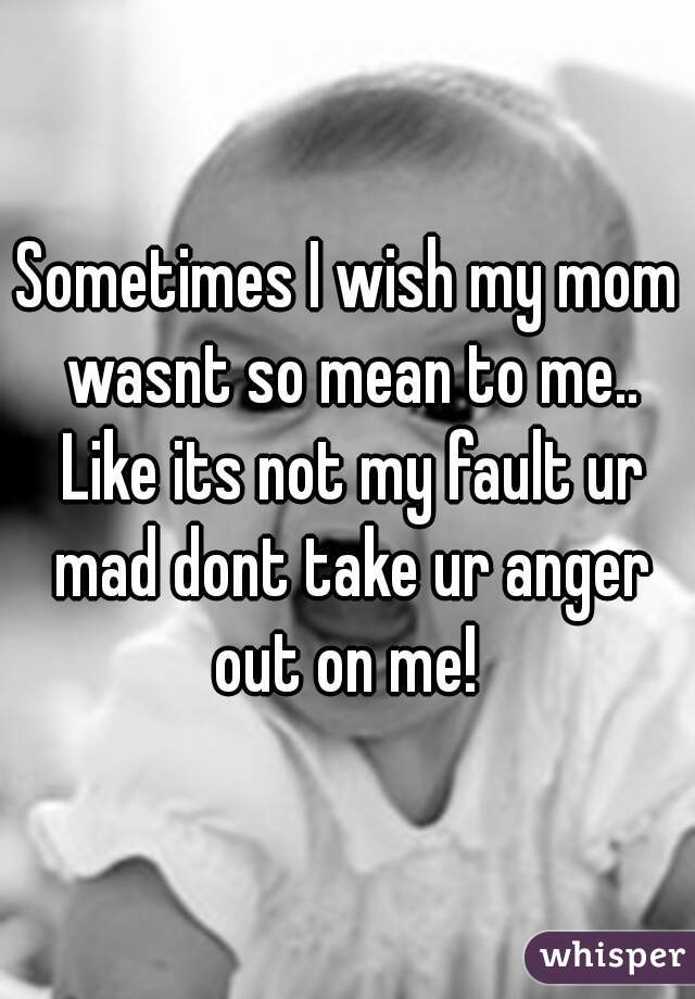 Sometimes I wish my mom wasnt so mean to me.. Like its not my fault ur mad dont take ur anger out on me!