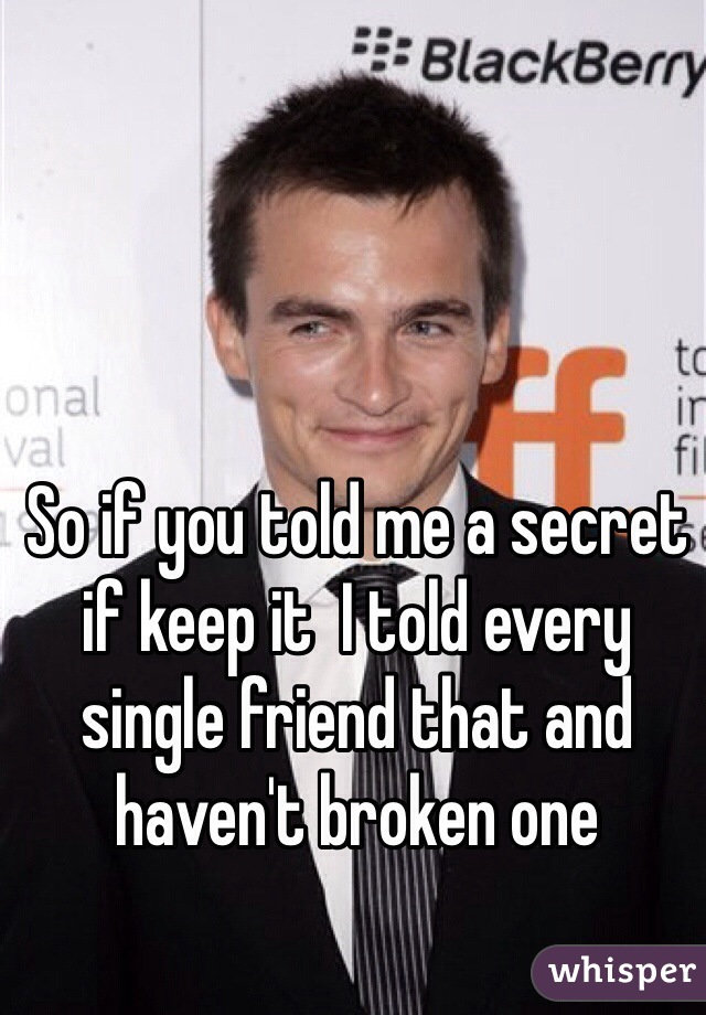 So if you told me a secret if keep it  I told every single friend that and haven't broken one